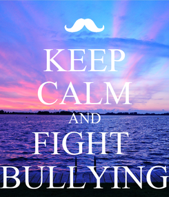 Poster: KEEP CALM AND FIGHT  BULLYING