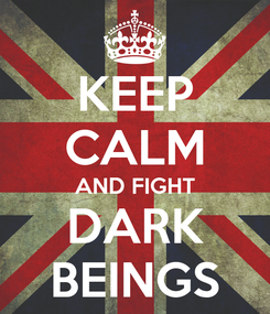 Poster: KEEP CALM AND FIGHT DARK BEINGS