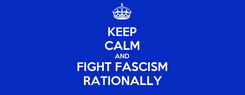 Poster: KEEP CALM AND FIGHT FASCISM RATIONALLY