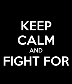 Poster: KEEP CALM AND FIGHT FOR