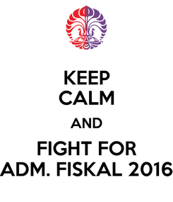 Poster: KEEP CALM AND FIGHT FOR ADM. FISKAL 2016