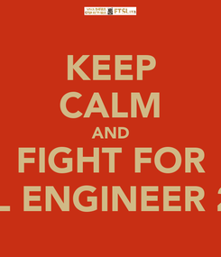 Poster: KEEP CALM AND FIGHT FOR CIVIL ENGINEER 2014