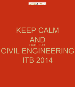 Poster: KEEP CALM AND FIGHT FOR  CIVIL ENGINEERING ITB 2014