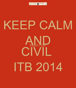 Poster: KEEP CALM AND FIGHT FOR  CIVIL  ITB 2014