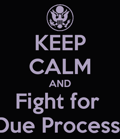Poster: KEEP CALM AND Fight for  Due Process