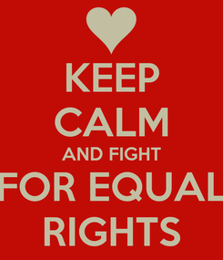 Poster: KEEP CALM AND FIGHT FOR EQUAL RIGHTS