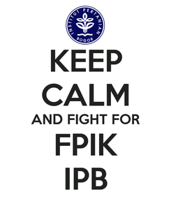 Poster: KEEP CALM AND FIGHT FOR FPIK IPB
