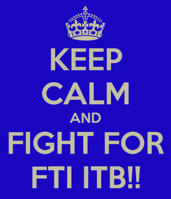 Poster: KEEP CALM AND FIGHT FOR FTI ITB!!