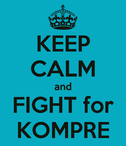 Poster: KEEP CALM and FIGHT for KOMPRE