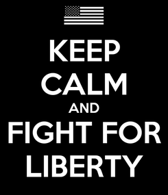 Poster: KEEP CALM AND FIGHT FOR LIBERTY