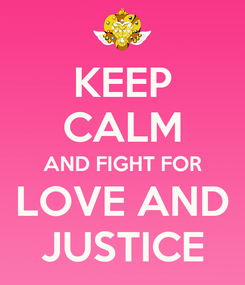 Poster: KEEP CALM AND FIGHT FOR  LOVE AND  JUSTICE
