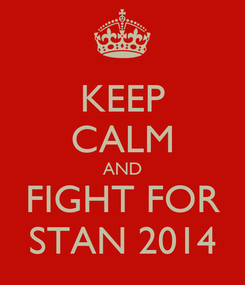 Poster: KEEP CALM AND FIGHT FOR STAN 2014