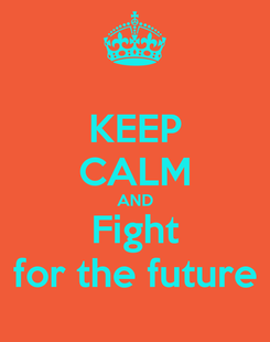 Poster: KEEP CALM AND Fight for the future