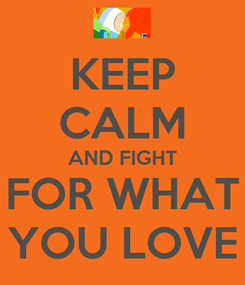 Poster: KEEP CALM AND FIGHT FOR WHAT YOU LOVE