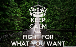 Poster: KEEP CALM AND FIGHT FOR WHAT YOU WANT