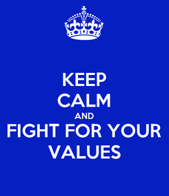 Poster: KEEP CALM AND FIGHT FOR YOUR VALUES