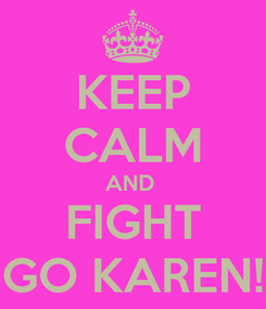 Poster: KEEP CALM AND  FIGHT GO KAREN!