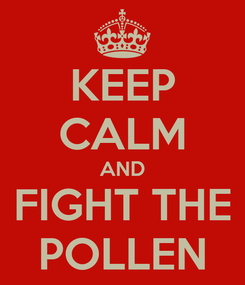 Poster: KEEP CALM AND FIGHT THE POLLEN