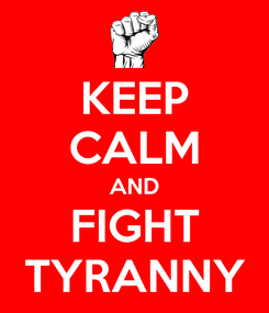 Poster: KEEP CALM AND FIGHT TYRANNY