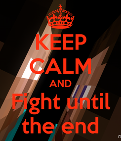 Poster: KEEP CALM AND Fight until the end
