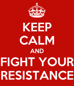 Poster: KEEP CALM AND FIGHT YOUR RESISTANCE