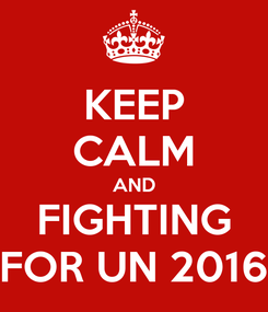 Poster: KEEP CALM AND FIGHTING FOR UN 2016