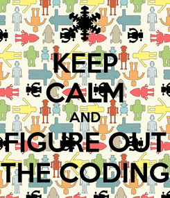 Poster: KEEP CALM AND FIGURE OUT THE CODING