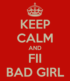 Poster: KEEP CALM AND FII BAD GIRL