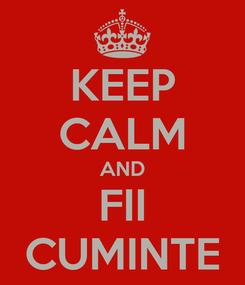 Poster: KEEP CALM AND FII CUMINTE