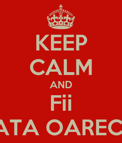 Poster: KEEP CALM AND Fii O FATA OARECARE