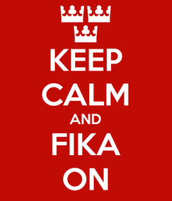 Poster: KEEP CALM AND FIKA ON