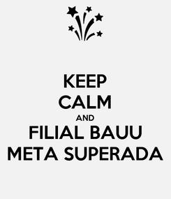 Poster: KEEP CALM AND FILIAL BAUU META SUPERADA