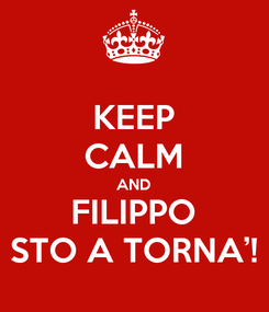 Poster: KEEP CALM AND FILIPPO STO A TORNA'!