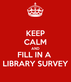 Poster: KEEP CALM AND FILL IN A  LIBRARY SURVEY
