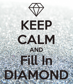 Poster: KEEP CALM AND Fill In DIAMOND