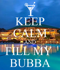 Poster: KEEP CALM AND FILL MY  BUBBA