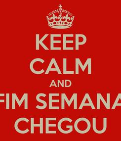 Poster: KEEP CALM AND FIM SEMANA CHEGOU