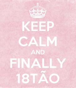 Poster: KEEP CALM AND FINALLY 18TÃO