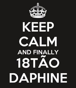 Poster: KEEP CALM AND FINALLY 18TÃO DAPHINE