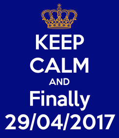 Poster: KEEP CALM AND Finally 29/04/2017