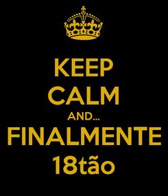 Poster: KEEP CALM AND... FINALMENTE 18tão