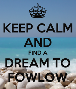 Poster: KEEP CALM AND FIND A DREAM TO FOWLOW