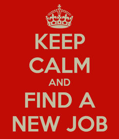 Poster: KEEP CALM AND FIND A NEW JOB