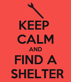 Poster: KEEP  CALM AND FIND A  SHELTER