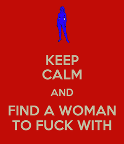 Poster: KEEP CALM AND FIND A WOMAN TO FUCK WITH