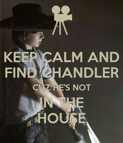 Poster: KEEP CALM AND FIND CHANDLER CUZ HE'S NOT IN THE HOUSE