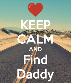 Poster: KEEP CALM AND Find Daddy