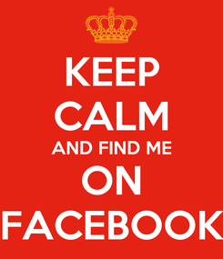 Poster: KEEP CALM AND FIND ME ON FACEBOOK
