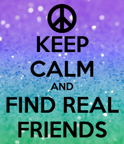 Poster: KEEP CALM AND FIND REAL FRIENDS