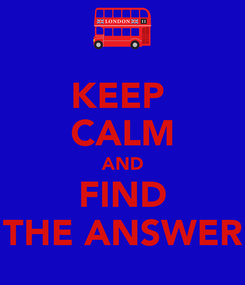 Poster: KEEP  CALM AND FIND THE ANSWER